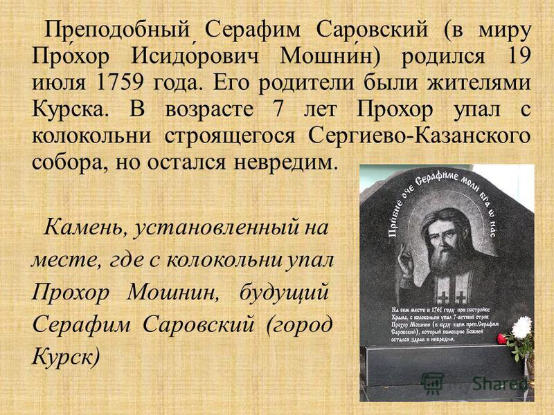 Преподобный Серафим Саровский ( в миру Прохор Исидорович Мошнин ) родился 19 июля 1759 года. Его родители были жителями Курска. В возрасте 7 лет Прохор упал с колокольни строящегося Сергиево - Казанского собора, но остался невредим. Камень, установле