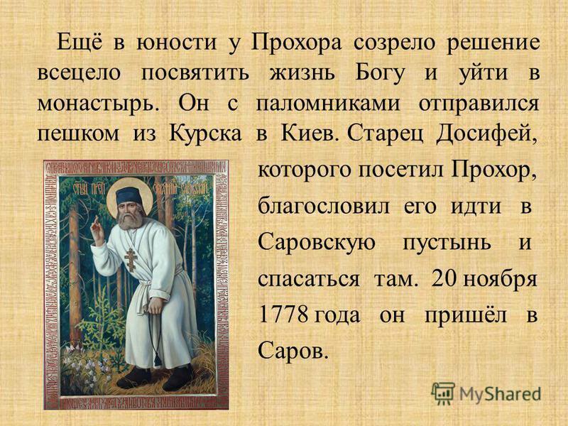 Ещё в юности у Прохора созрело решение всецело посвятить жизнь Богу и уйти в монастырь. Он с паломниками отправился пешком из Курска в Киев. Старец Досифей, которого посетил Прохор, благословил его идти в Саровскую пустынь и спасаться там. 20 ноября