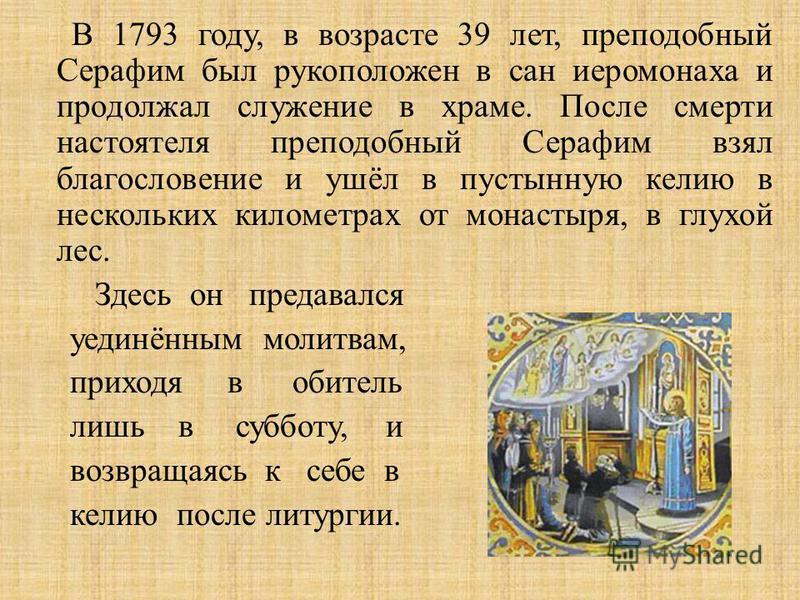 В 1793 году, в возрасте 39 лет, преподобный Серафим был рукоположен в сан иеромонаха и продолжал служение в храме. После смерти настоятеля преподобный Серафим взял благословение и ушёл в пустынную келию в нескольких километрах от монастыря, в глухой