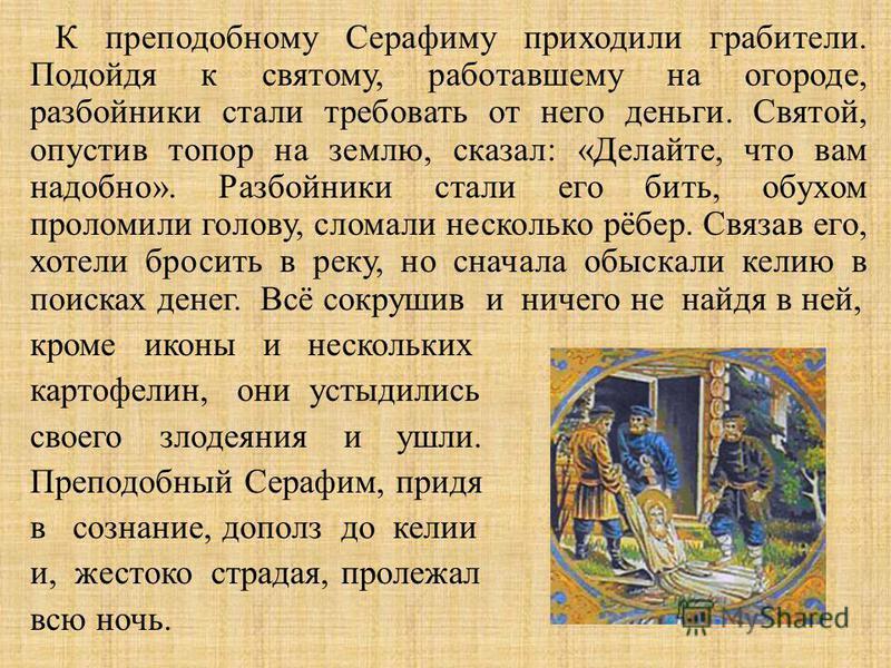 К преподобному Серафиму приходили грабители. Подойдя к святому, работавшему на огороде, разбойники стали требовать от него деньги. Святой, опустив топор на землю, сказал : « Делайте, что вам надобно ». Разбойники стали его бить, обухом проломили голо