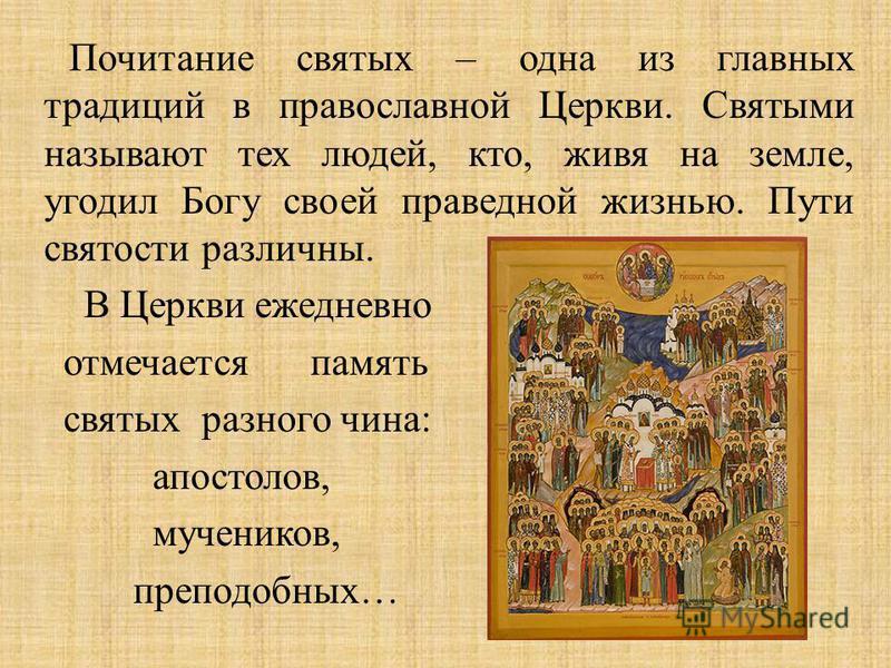 Почитание святых – одна из главных традиций в православной Церкви. Святыми называют тех людей, кто, живя на земле, угодил Богу своей праведной жизнью. Пути святости различны. В Церкви ежедневно отмечается память святых разного чина : апостолов, мучен