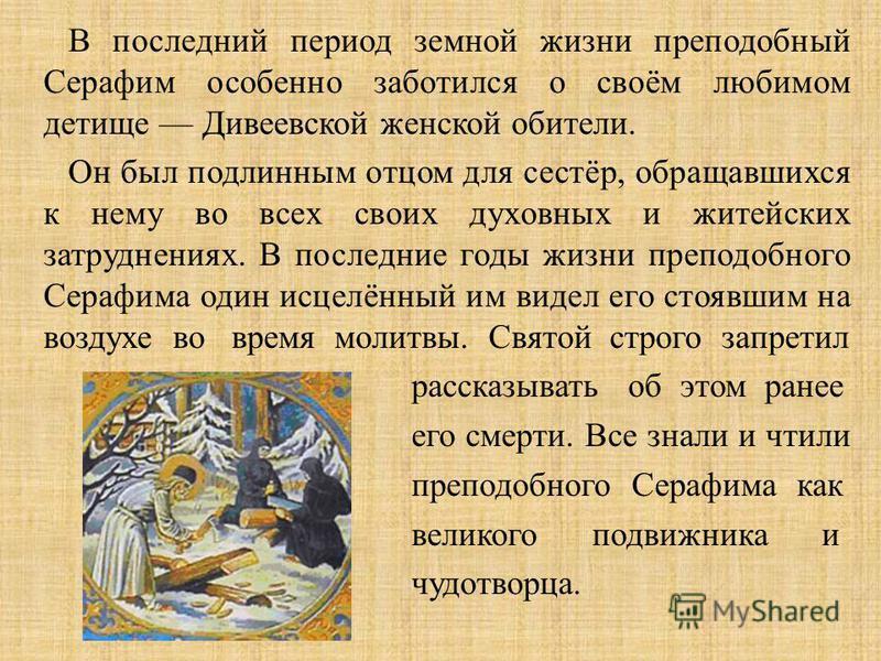 В последний период земной жизни преподобный Серафим особенно заботился о своём любимом детище Дивеевской женской обители. Он был подлинным отцом для сестёр, обращавшихся к нему во всех своих духовных и житейских затруднениях. В последние годы жизни п