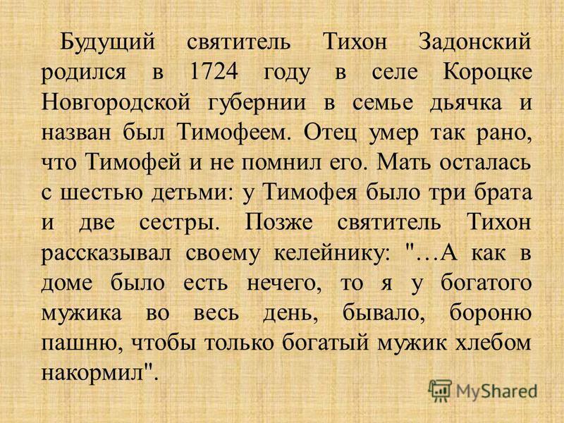 Будущий святитель Тихон Задонский родился в 1724 году в селе Короцке Новгородской губернии в семье дьячка и назван был Тимофеем. Отец умер так рано, что Тимофей и не помнил его. Мать осталась с шестью детьми : у Тимофея было три брата и две сестры. П