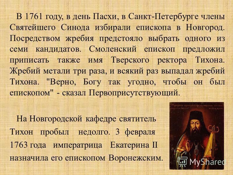 В 1761 году, в день Пасхи, в Санкт - Петербурге члены Святейшего Синода избирали епископа в Новгород. Посредством жребия предстояло выбрать одного из семи кандидатов. Смоленский епископ предложил приписать также имя Тверского ректора Тихона. Жребий м