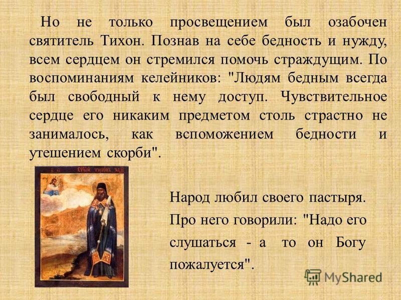 Но не только просвещением был озабочен святитель Тихон. Познав на себе бедность и нужду, всем сердцем он стремился помочь страждущим. По воспоминаниям келейников :