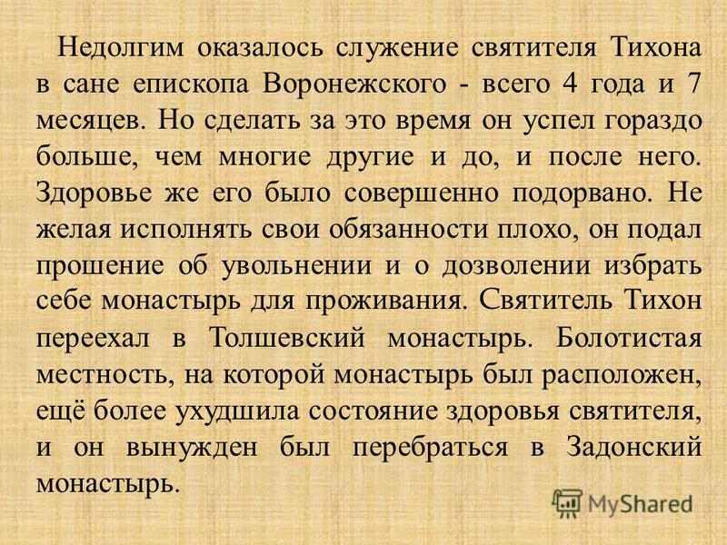 Недолгим оказалось служение святителя Тихона в сане епископа Воронежского - всего 4 года и 7 месяцев. Но сделать за это время он успел гораздо больше, чем многие другие и до, и после него. Здоровье же его было совершенно подорвано. Не желая исполнять