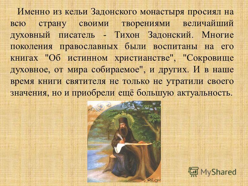 Именно из кельи Задонского монастыря просиял на всю страну своими творениями величайший духовный писатель - Тихон Задонский. Многие поколения православных были воспитаны на его книгах