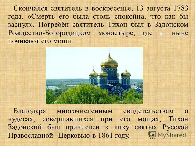 Скончался святитель в воскресенье, 13 августа 1783 года. « Смерть его была столь спокойна, что как бы заснул ». Погребён святитель Тихон был в Задонском Рождество - Богородицком монастыре, где и ныне почивают его мощи. Благодаря многочисленным свидет