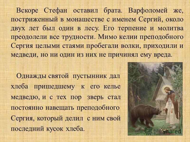 Вскоре Стефан оставил брата. Варфоломей же, постриженный в монашестве с именем Сергий, около двух лет был один в лесу. Его терпение и молитва преодолели все трудности. Мимо келии преподобного Сергия целыми стаями пробегали волки, приходили и медведи,