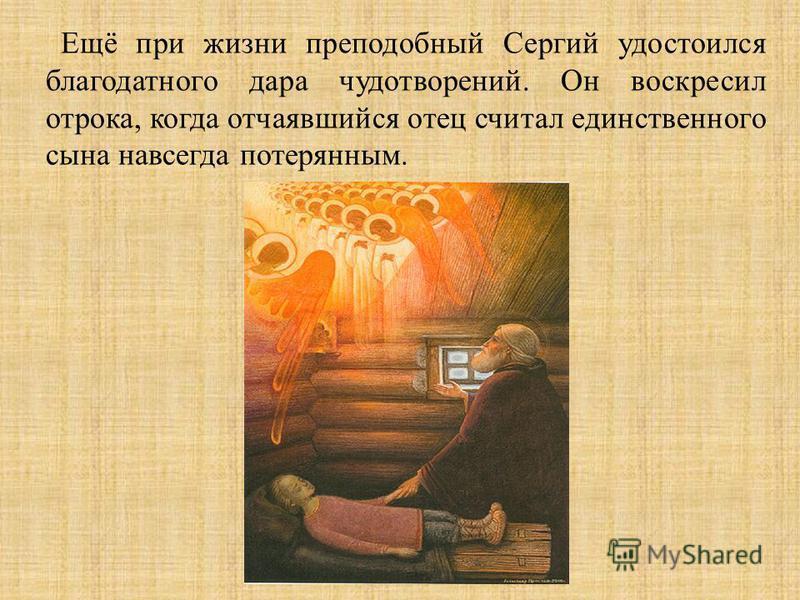 Ещё при жизни преподобный Сергий удостоился благодатного дара чудотворений. Он воскресил отрока, когда отчаявшийся отец считал единственного сына навсегда потерянным.