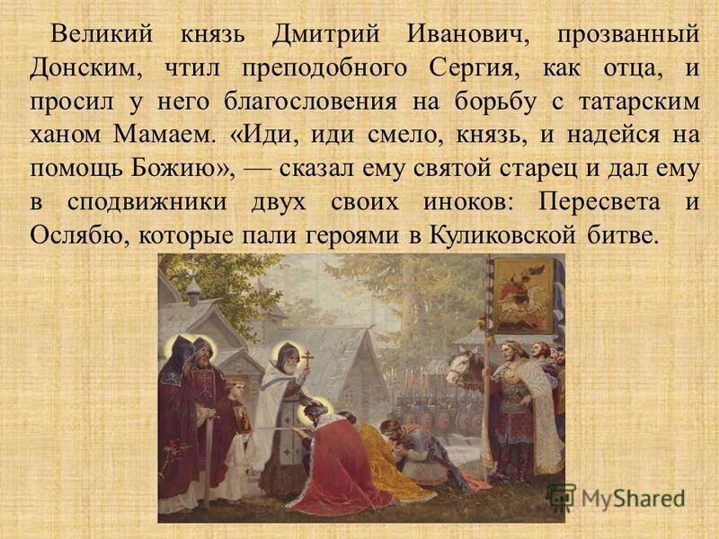 Великий князь Дмитрий Иванович, прозванный Донским, чтил преподобного Сергия, как отца, и просил у него благословения на борьбу с татарским ханом Мамаем. « Иди, иди смело, князь, и надейся на помощь Божию », сказал ему святой старец и дал ему в сподв
