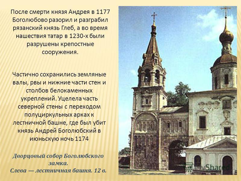 После смерти князя Андрея в 1177 Боголюбово разорил и разграбил рязанский князь Глеб, а во время нашествия татар в 1230-х были разрушены крепостные сооружения. Частично сохранились земляные валы, рвы и нижние части стен и столбов белокаменных укрепле
