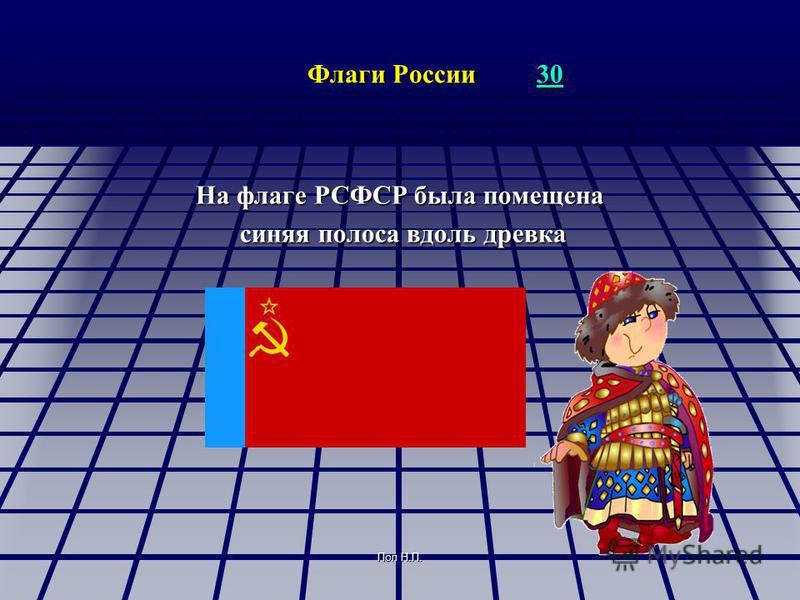 Поп Н.П. Флаги России 30 30 На флаге РСФСР была помещена синяя полоса вдоль древка синяя полоса вдоль древка