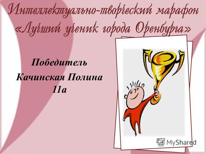 Интеллектуально-творческий марафон «Лучший ученик города Оренбурга» Победитель Качинская Полина 11 а