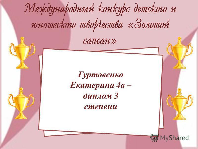 Международный конкурс детского и юношеского творчества «Золотой сапсан» Гуртовенко Екатерина 4 а – диплом 3 степени