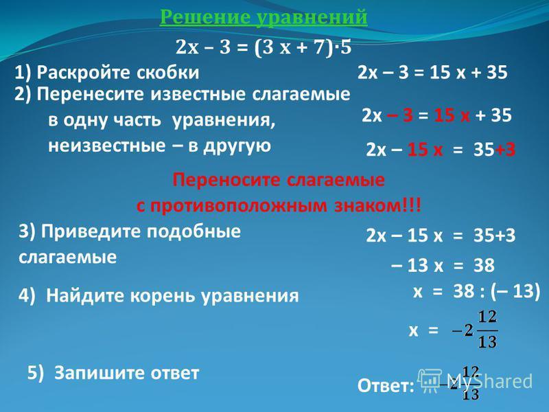 Решение уравнений 2 х – 3 = (3 х + 7)·5 1) Раскройте скобки 2 х – 3 = 15 х + 35 2) Перенесите известные слагаемые в одну часть уравнения, неизвестные – в другую 2 х – 3 = 15 х + 35 2 х – 15 х = 35+3 Переносите слагаемые с противоположным знаком!!! 3)