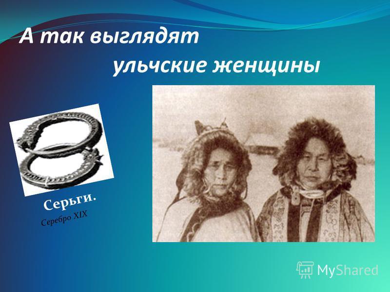 А так выглядят ульчские женщины Серьги. Серебро XIX