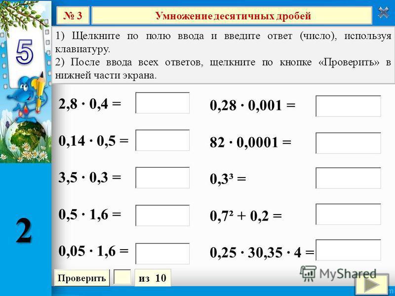 Умножение десятичных дробей 3 из 10 1) Щелкните по полю ввода и введите ответ (число), используя клавиатуру. 2) После ввода всех ответов, щелкните по кнопке «Проверить» в нижней части экрана. 2,8 0,4 = 0,14 0,5 = 3,5 0,3 = 0,5 1,6 = 0,05 1,6 = 0,28 0