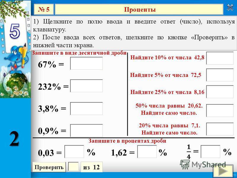 Проценты 5 из 12 1) Щелкните по полю ввода и введите ответ (число), используя клавиатуру. 2) После ввода всех ответов, щелкните по кнопке «Проверить» в нижней части экрана. 67% = 232% = 3,8% = 0,9% = 0,03 = Запишите в виде десятичной дроби Найдите 10