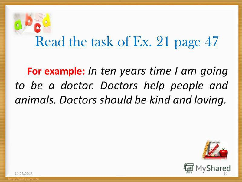 Read the task of Ex. 21 page 47 For example: In ten years time I am going to be a doctor. Doctors help people and animals. Doctors should be kind and loving. 11.08.201511