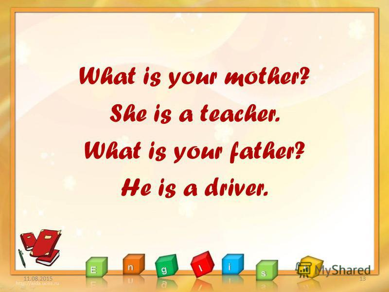What is your mother? She is a teacher. What is your father? He is a driver. 11.08.201513