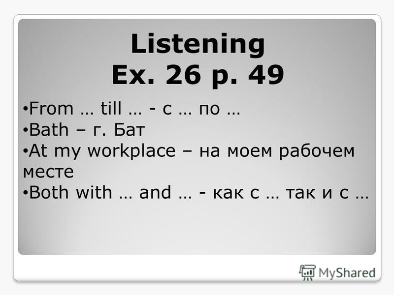 Listening Ex. 26 p. 49 From … till … - с … по … Bath – г. Бат At my workplace – на моем рабочем месте Both with … and … - как с … так и с …
