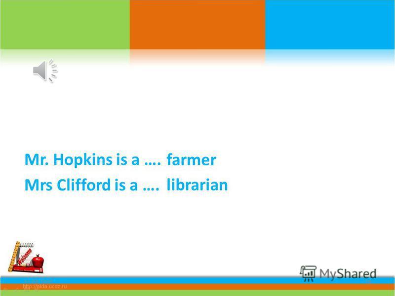 Mr. Hopkins is a …. Mrs Clifford is a …. 11.08.201518 farmer librarian