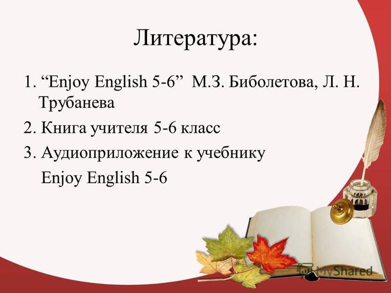 Литература: 1. Enjoy English 5-6 М.З. Биболетова, Л. Н. Трубанева 2. Книга учителя 5-6 класс 3. Аудиоприложение к учебнику Enjoy English 5-6