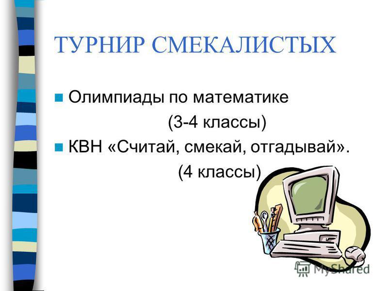 ТУРНИР СМЕКАЛИСТЫХ Олимпиады по математике (3-4 классы) КВН «Считай, смекай, отгадывай». (4 классы)