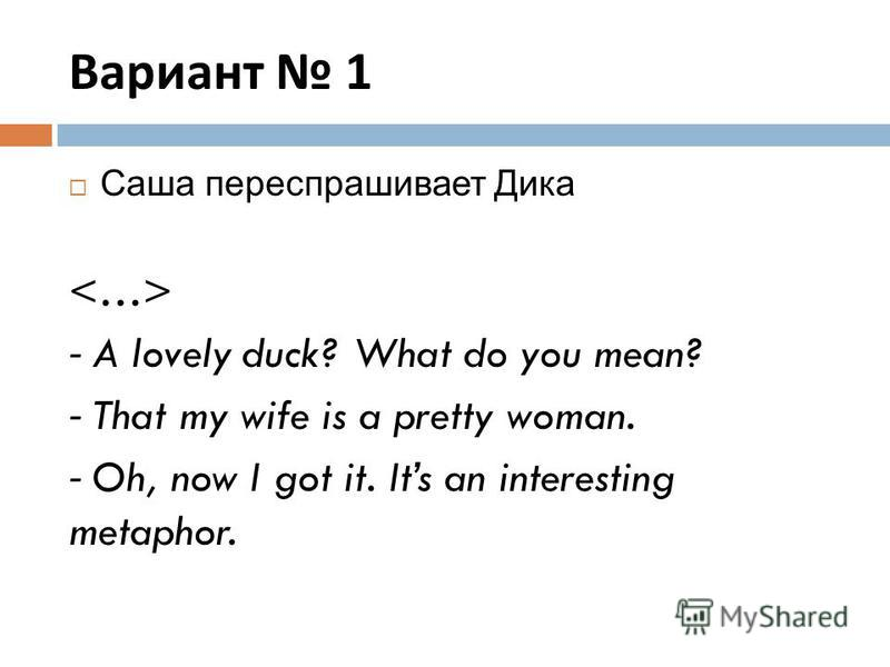 Вариант 1 Саша переспрашивает Дика - A lovely duck? What do you mean? - That my wife is a pretty woman. - Oh, now I got it. Its an interesting metaphor.