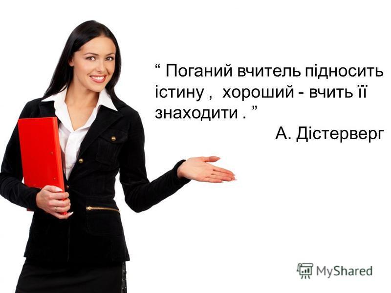 Поганий вчитель підносить істину, хороший - вчить її знаходити. А. Дістерверг