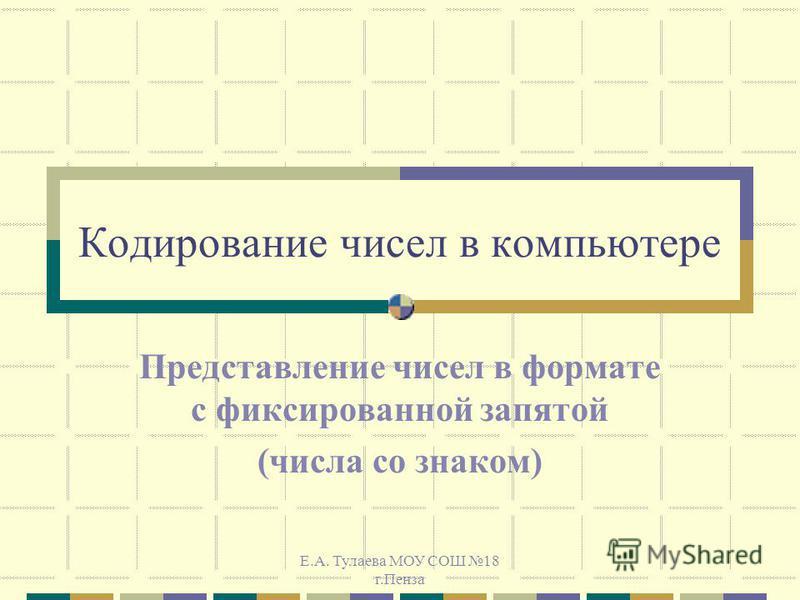 Е.А. Тулаева МОУ СОШ 18 г.Пенза Кодирование чисел в компьютере Представление чисел в формате с фиксированной запятой (числа со знаком)