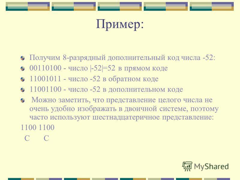 Пример: Получим 8-разрядный дополнительный код числа -52: 00110100 - число |-52|=52 в прямом коде 11001011 - число -52 в обратном коде 11001100 - число -52 в дополнительном коде Можно заметить, что представление целого числа не очень удобно изображат