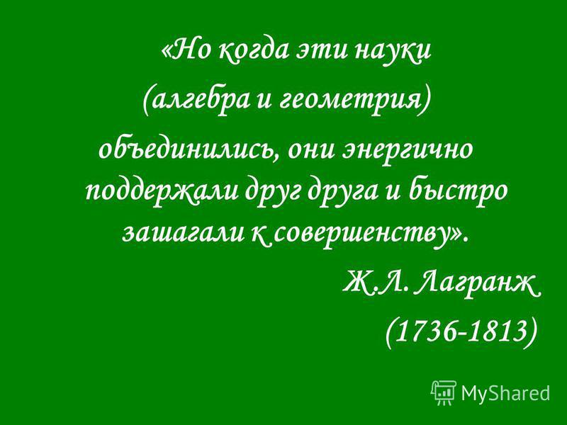 «Но когда эти науки (алгебра и геометрия) объединились, они энергично поддержали друг друга и быстро зашагали к совершенству». Ж.Л. Лагранж (1736-1813)