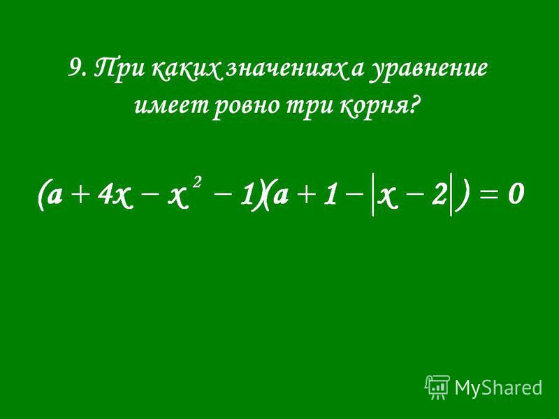 9. При каких значениях а уравнение имеет ровно три корня?