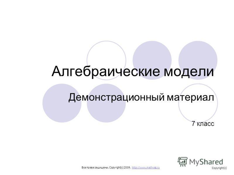 Алгебраические модели Демонстрационный материал 7 класс Все права защищены. Copyright(c) 2009. http://www.mathvaz.ruhttp://www.mathvaz.ru Copyright(c)