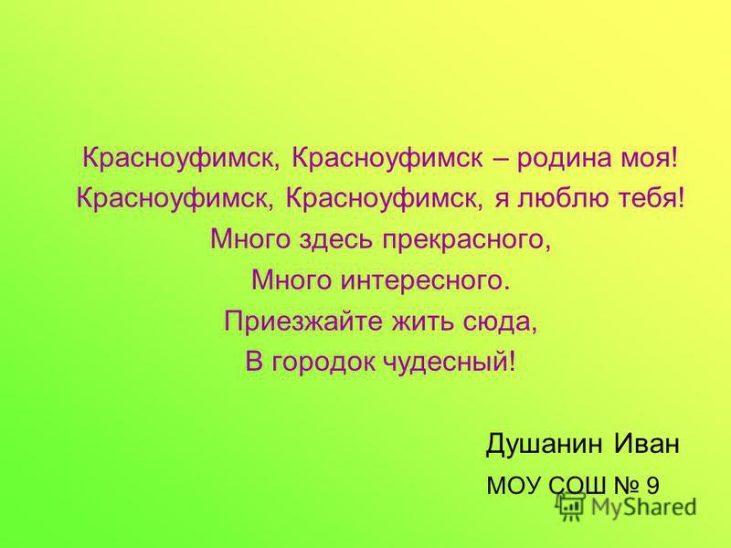 Красноуфимск, Красноуфимск – родина моя! Красноуфимск, Красноуфимск, я люблю тебя! Много здесь прекрасного, Много интересного. Приезжайте жить сюда, В городок чудесный! Душанин Иван МОУ СОШ 9