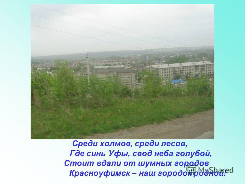 Среди холмов, среди лесов, Где синь Уфы, свод неба голубой, Стоит вдали от шумных городов Красноуфимск – наш городок родной!