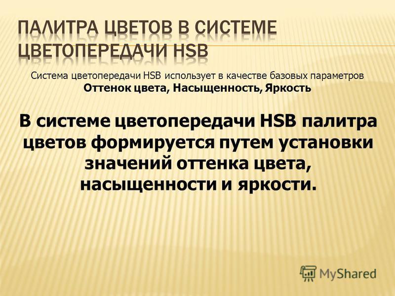 Система цветопередачи HSB использует в качестве базовых параметров Оттенок цвета, Насыщенность, Яркость В системе цветопередачи HSB палитра цветов формируется путем установки значений оттенка цвета, насыщенности и яркости.