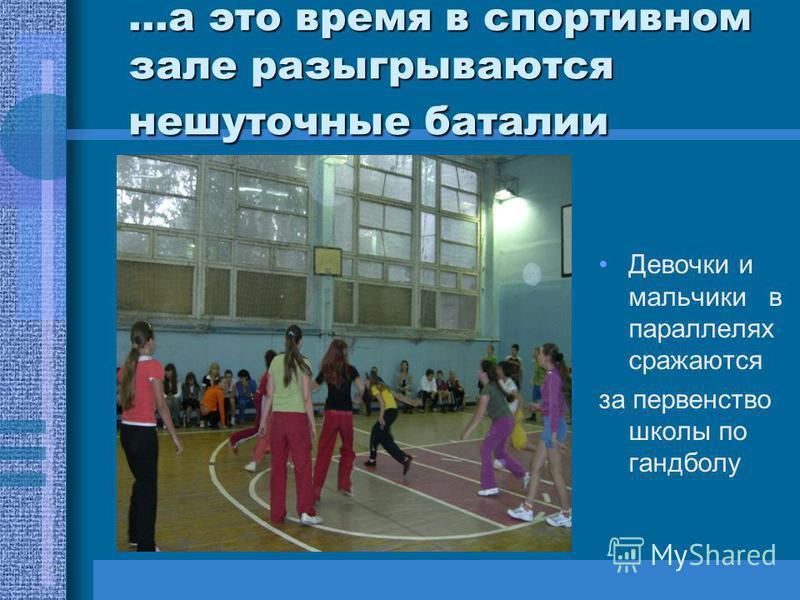 …а это время в спортивном зале разыгрываются нешуточные баталии Девочки и мальчики в параллелях сражаются за первенство школы по гандболу