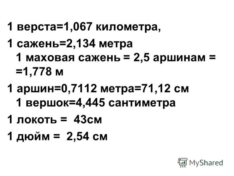 1 верста=1,067 километра, 1 сажень=2,134 метра 1 маховая сажень = 2,5 аршинам = =1,778 м 1 аршин=0,7112 метра=71,12 см 1 вершок=4,445 сантиметра 1 локоть = 43 см 1 дюйм = 2,54 см