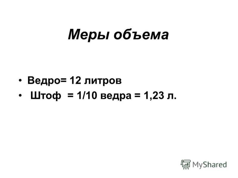 Меры объема Ведро= 12 литров Штоф = 1/10 ведра = 1,23 л.