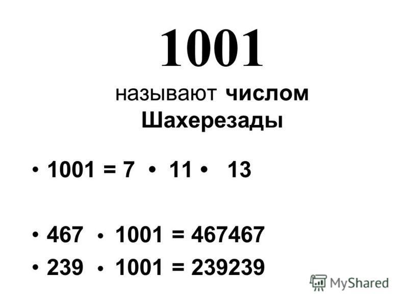 1001 называют числом Шахерезады 1001 = 7 11 13 467 1001 = 467467 239 1001 = 239239