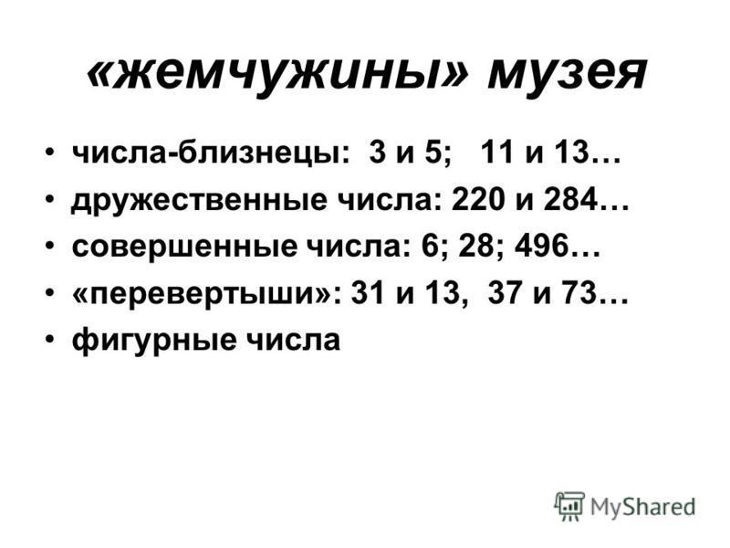 «жемчужины» музея числа-близнецы: 3 и 5; 11 и 13… дружественные числа: 220 и 284… совершенные числа: 6; 28; 496… «перевертыши»: 31 и 13, 37 и 73… фигурные числа