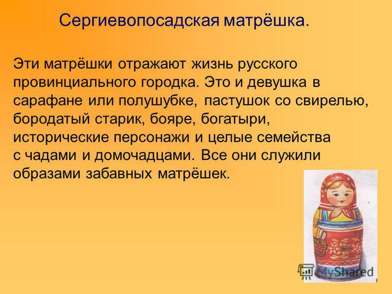 Сергиевопосадская матрёшка. Эти матрёшки отражают жизнь русского провинциального городка. Это и девушка в сарафане или полушубке, пастушок со свирелью, бородатый старик, бояре, богатыри, исторические персонажи и целые семейства с чадами и домочадцами