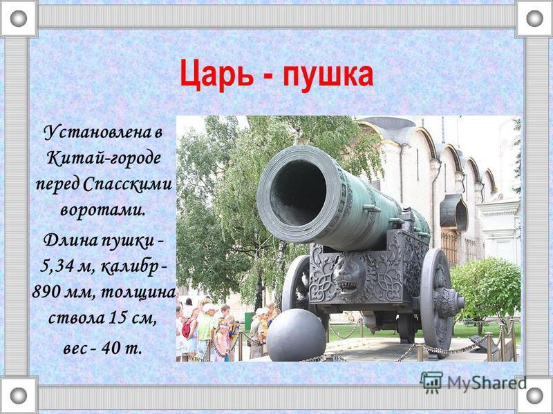 Царь - пушка Установлена в Китай-городе перед Спасскими воротами. Длина пушки - 5,34 м, калибр - 890 мм, толщина ствола 15 см, вес - 40 т.