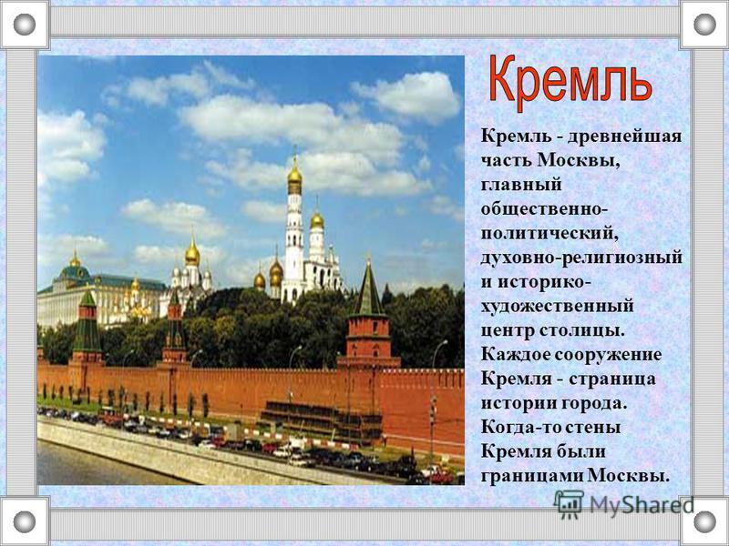 Кремль - древнейшая часть Москвы, главный общественно- политический, духовно-религиозный и историко- художественный центр столицы. Каждое сооружение Кремля - страница истории города. Когда-то стены Кремля были границами Москвы.