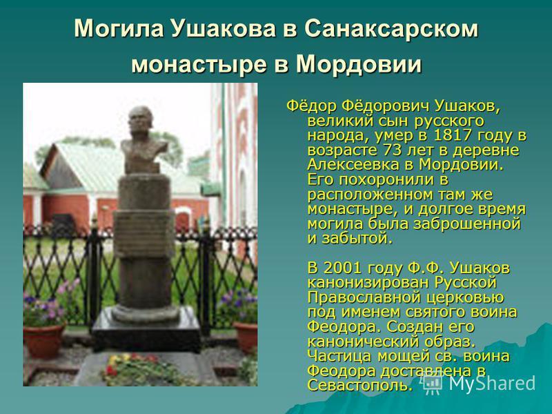 Могила Ушакова в Санаксарском монастыре в Мордовии Фёдор Фёдорович Ушаков, великий сын русского народа, умер в 1817 году в возрасте 73 лет в деревне Алексеевка в Мордовии. Его похоронили в расположенном там же монастыре, и долгое время могила была за
