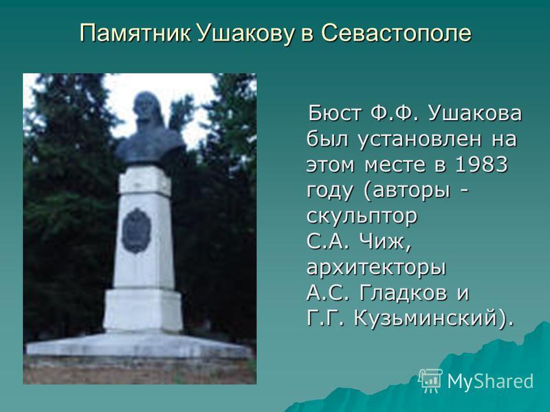 Памятник Ушакову в Севастополе Бюст Ф.Ф. Ушакова был установлен на этом месте в 1983 году (авторы - скульптор С.А. Чиж, архитекторы А.С. Гладков и Г.Г. Кузьминский). Бюст Ф.Ф. Ушакова был установлен на этом месте в 1983 году (авторы - скульптор С.А.