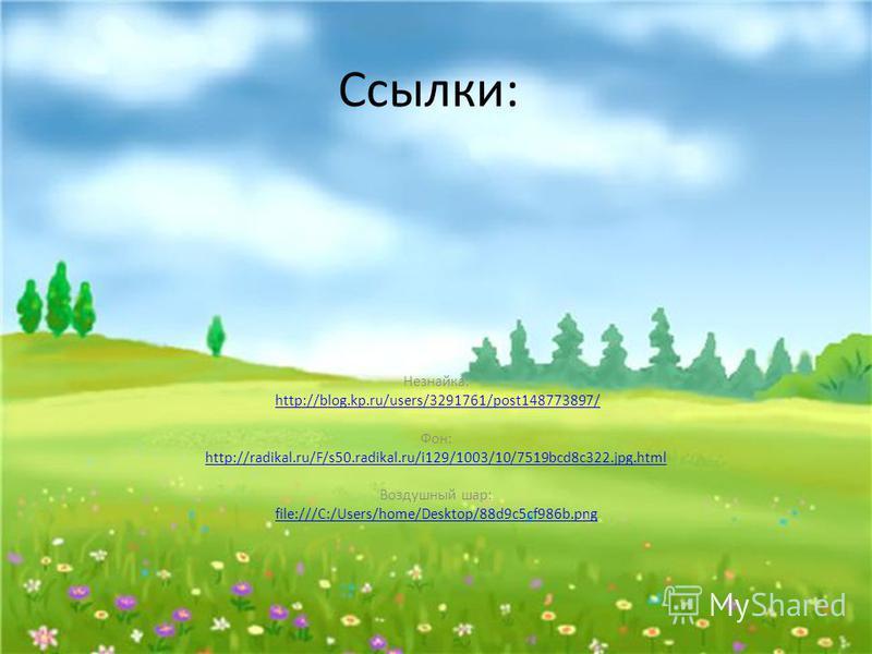 Ссылки: Незнайка: http://blog.kp.ru/users/3291761/post148773897/ Фон: http://radikal.ru/F/s50.radikal.ru/i129/1003/10/7519bcd8c322.jpg.html Воздушный шар: file:///C:/Users/home/Desktop/88d9c5cf986b.png